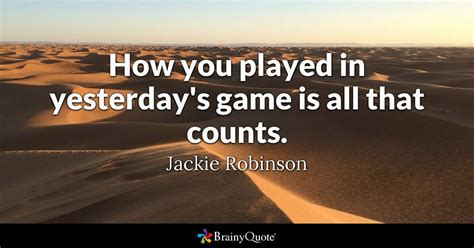 Jackie Robinson - How you played in yesterday's game is all